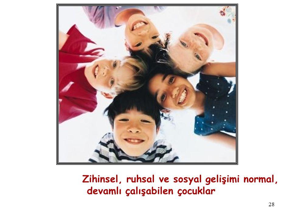 28 Zihinsel, ruhsal ve sosyal gelişimi normal, devamlı çalışabilen çocuklar