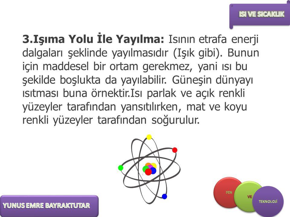 3.Işıma Yolu İle Yayılma: Isının etrafa enerji dalgaları şeklinde yayılmasıdır (Işık gibi). Bunun için maddesel bir ortam gerekmez, yani ısı bu şekild