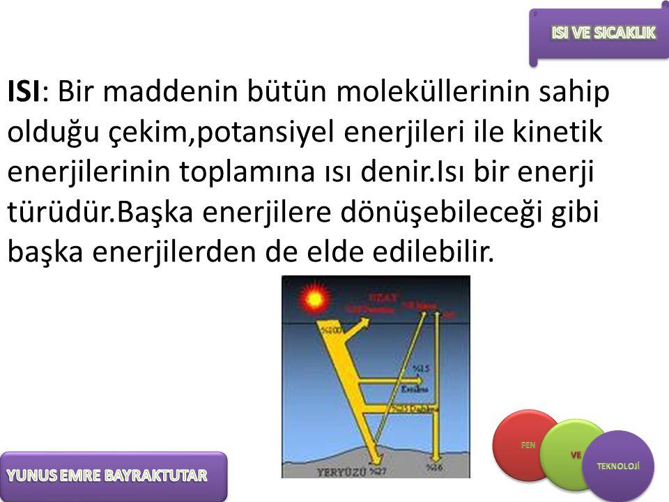 ISI: Bir maddenin bütün moleküllerinin sahip olduğu çekim,potansiyel enerjileri ile kinetik enerjilerinin toplamına ısı denir.Isı bir enerji türüdür.B