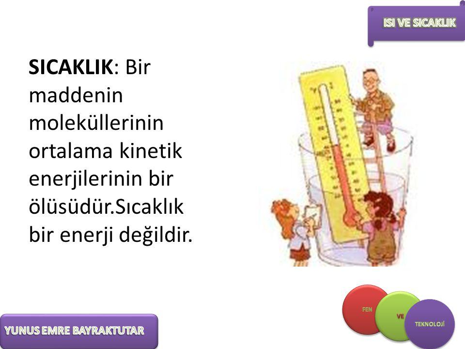 SICAKLIK: Bir maddenin moleküllerinin ortalama kinetik enerjilerinin bir ölüsüdür.Sıcaklık bir enerji değildir.