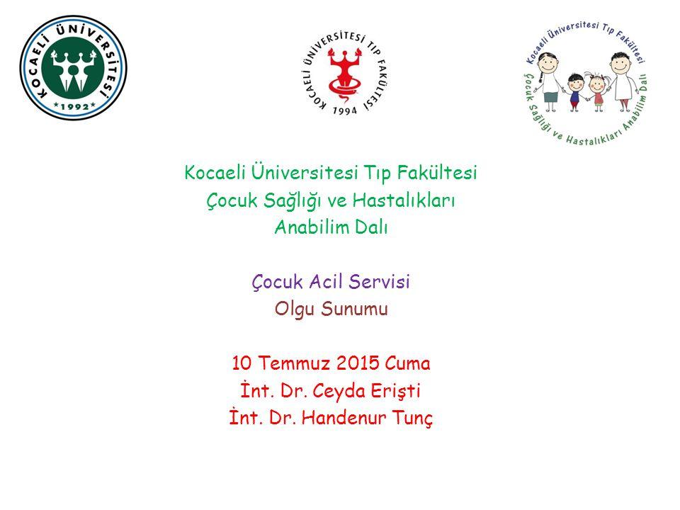 Kocaeli Üniversitesi Tıp Fakültesi Çocuk Sağlığı ve Hastalıkları Anabilim Dalı Çocuk Acil Servisi Olgu Sunumu 10 Temmuz 2015 Cuma İnt.