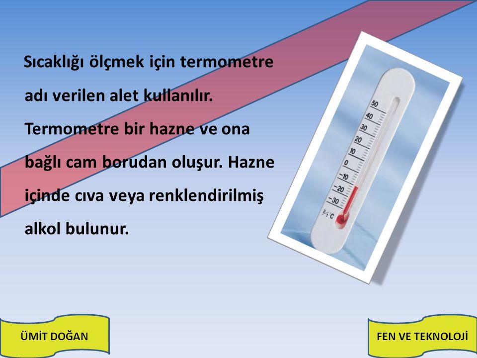 ÜMİT DOĞANFEN VE TEKNOLOJİ Termometrenin bulunduğu ortam ısıtılırsa haznedeki sıvı, cam boruda yükselmeye başlar; ortam soğutulduğunda ise ilk konumuna doğru geri döner.