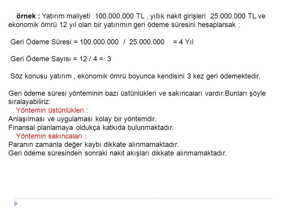 örnek : Yatırım maliyeti 100.000.000 TL, yıllık nakit girişleri 25.000.000 TL ve ekonomik ömrü 12 yıl olan bir yatırımın geri ödeme süresini hesaplars