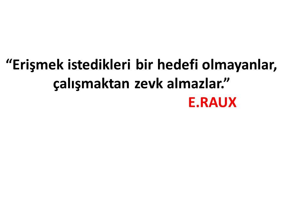 """""""Erişmek istedikleri bir hedefi olmayanlar, çalışmaktan zevk almazlar."""" E.RAUX"""