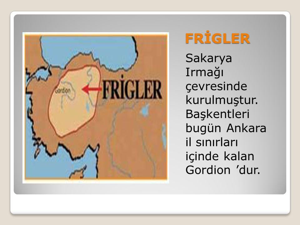 FRİGLER Sakarya Irmağı çevresinde kurulmuştur. Başkentleri bugün Ankara il sınırları içinde kalan Gordion 'dur.