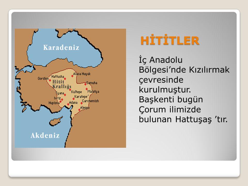 HİTİTLER İç Anadolu Bölgesi'nde Kızılırmak çevresinde kurulmuştur. Başkenti bugün Çorum ilimizde bulunan Hattuşaş 'tır.