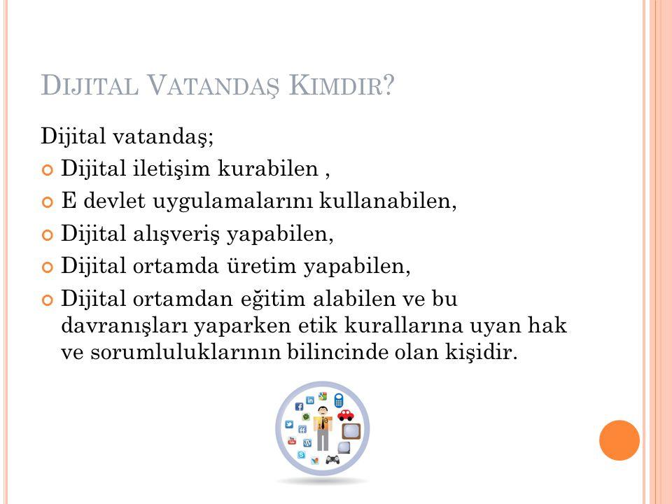 D IJITAL V ATANDAŞ K IMDIR ? Dijital vatandaş; Dijital iletişim kurabilen, E devlet uygulamalarını kullanabilen, Dijital alışveriş yapabilen, Dijital