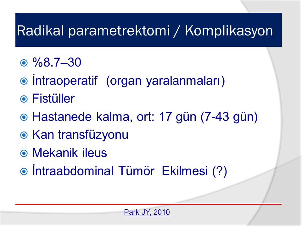 Radikal parametrektomi / Komplikasyon  %8.7–30  İntraoperatif (organ yaralanmaları)  Fistüller  Hastanede kalma, ort: 17 gün (7-43 gün)  Kan tran