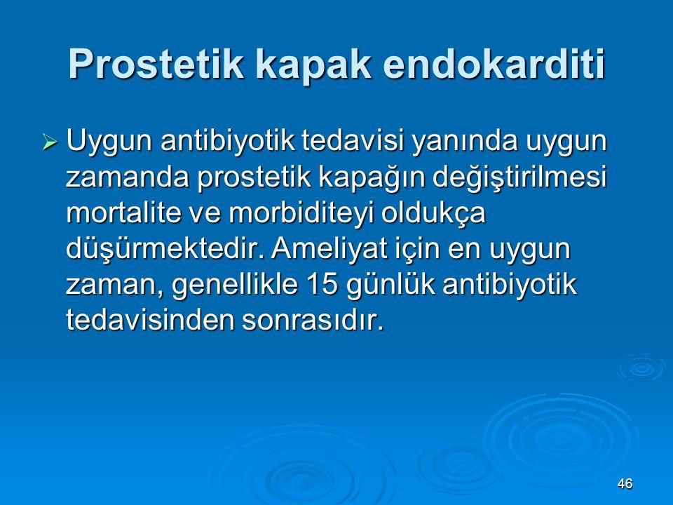 46 Prostetik kapak endokarditi  Uygun antibiyotik tedavisi yanında uygun zamanda prostetik kapağın değiştirilmesi mortalite ve morbiditeyi oldukça dü