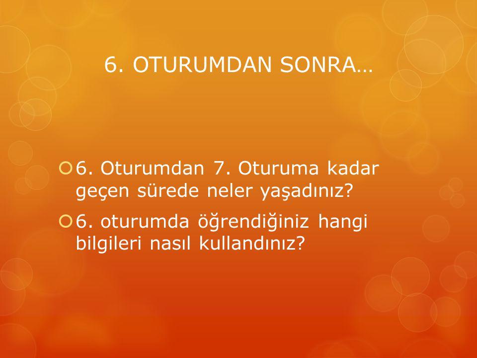 6. OTURUMDAN SONRA…  6. Oturumdan 7. Oturuma kadar geçen sürede neler yaşadınız?  6. oturumda öğrendiğiniz hangi bilgileri nasıl kullandınız?