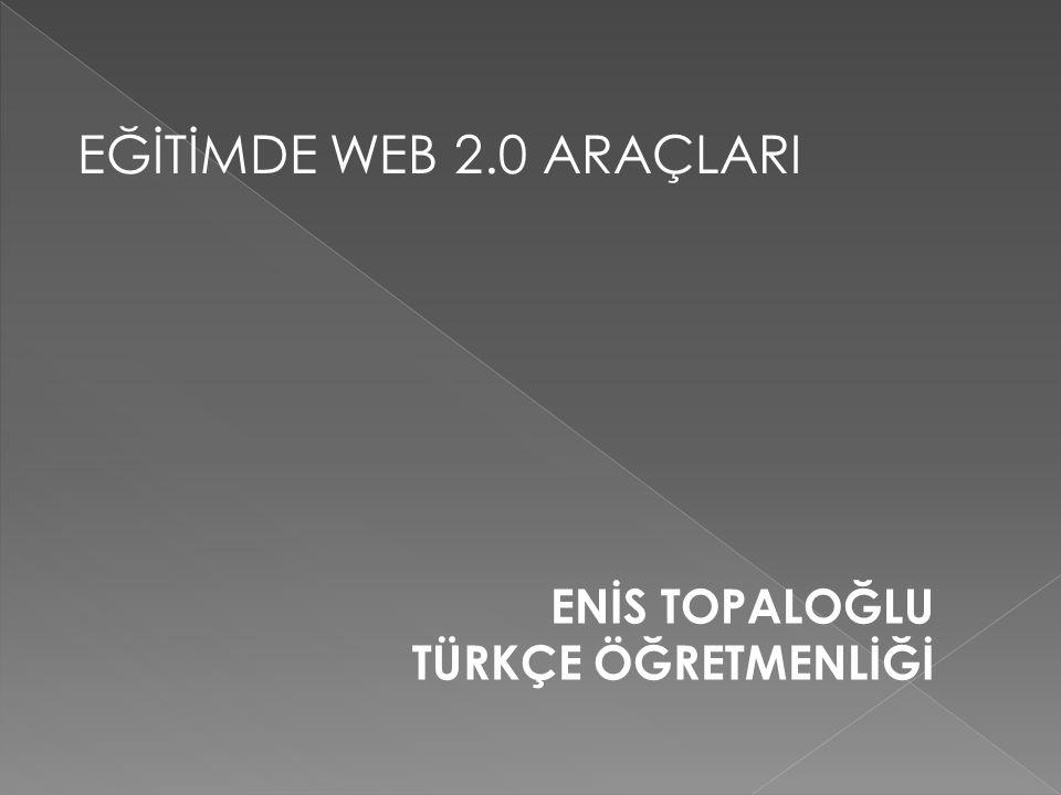 EĞİTİMDE WEB 2.0 ARAÇLARI ENİS TOPALOĞLU TÜRKÇE ÖĞRETMENLİĞİ