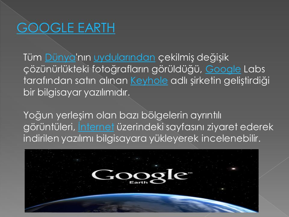 GOOGLE EARTH Tüm Dünya'nın uydularından çekilmiş değişik çözünürlükteki fotoğrafların görüldüğü, Google Labs tarafından satın alınan Keyhole adlı şirk