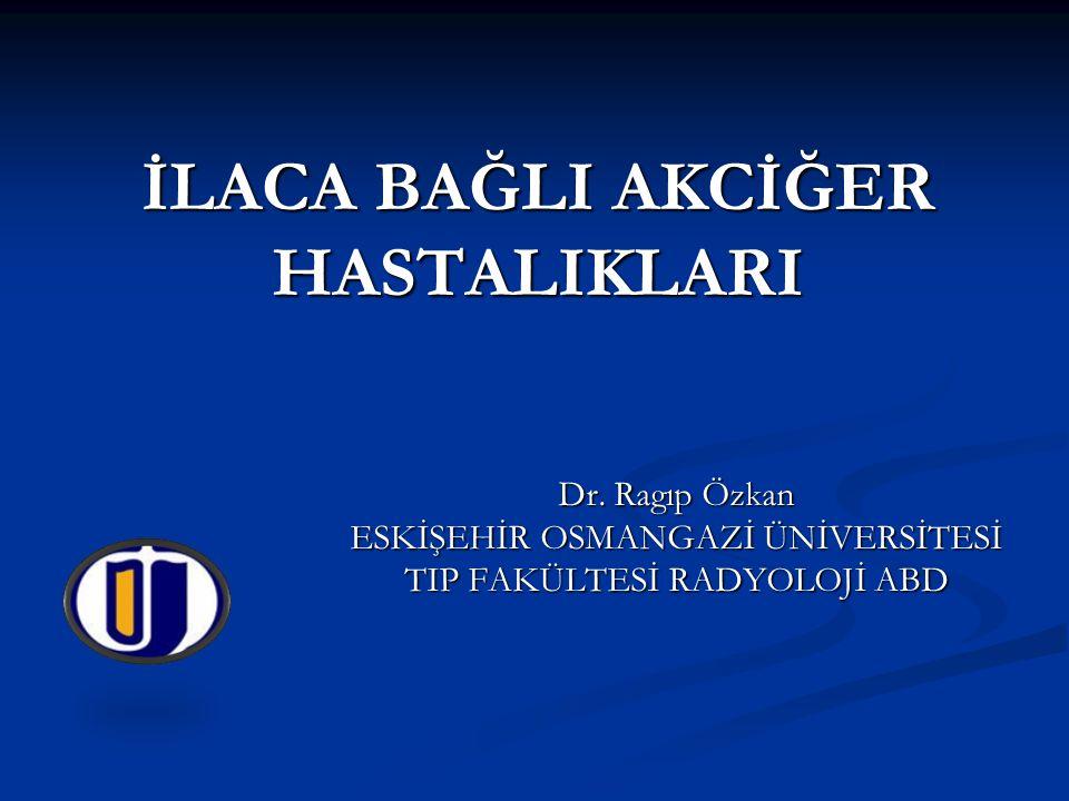 İLACA BAĞLI AKCİĞER HASTALIKLARI Dr. Ragıp Özkan ESKİŞEHİR OSMANGAZİ ÜNİVERSİTESİ TIP FAKÜLTESİ RADYOLOJİ ABD