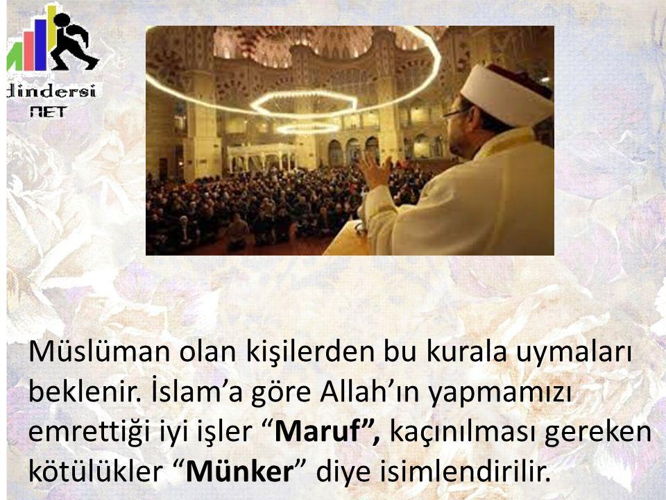 """Müslüman olan kişilerden bu kurala uymaları beklenir. İslam'a göre Allah'ın yapmamızı emrettiği iyi işler """"Maruf"""", kaçınılması gereken kötülükler """"Mün"""