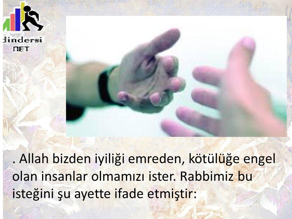 . Allah bizden iyiliği emreden, kötülüğe engel olan insanlar olmamızı ister. Rabbimiz bu isteğini şu ayette ifade etmiştir: