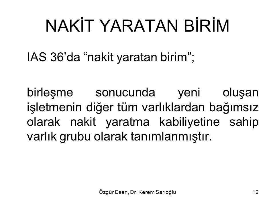 """Özgür Esen, Dr. Kerem Sarıoğlu12 NAKİT YARATAN BİRİM IAS 36'da """"nakit yaratan birim""""; birleşme sonucunda yeni oluşan işletmenin diğer tüm varlıklardan"""