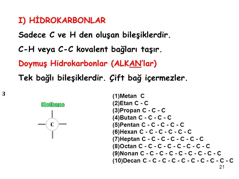 21 I) HİDROKARBONLAR Sadece C ve H den oluşan bileşiklerdir. C-H veya C-C kovalent bağları taşır. Doymuş Hidrokarbonlar (ALKAN'lar) Tek bağlı bileşikl