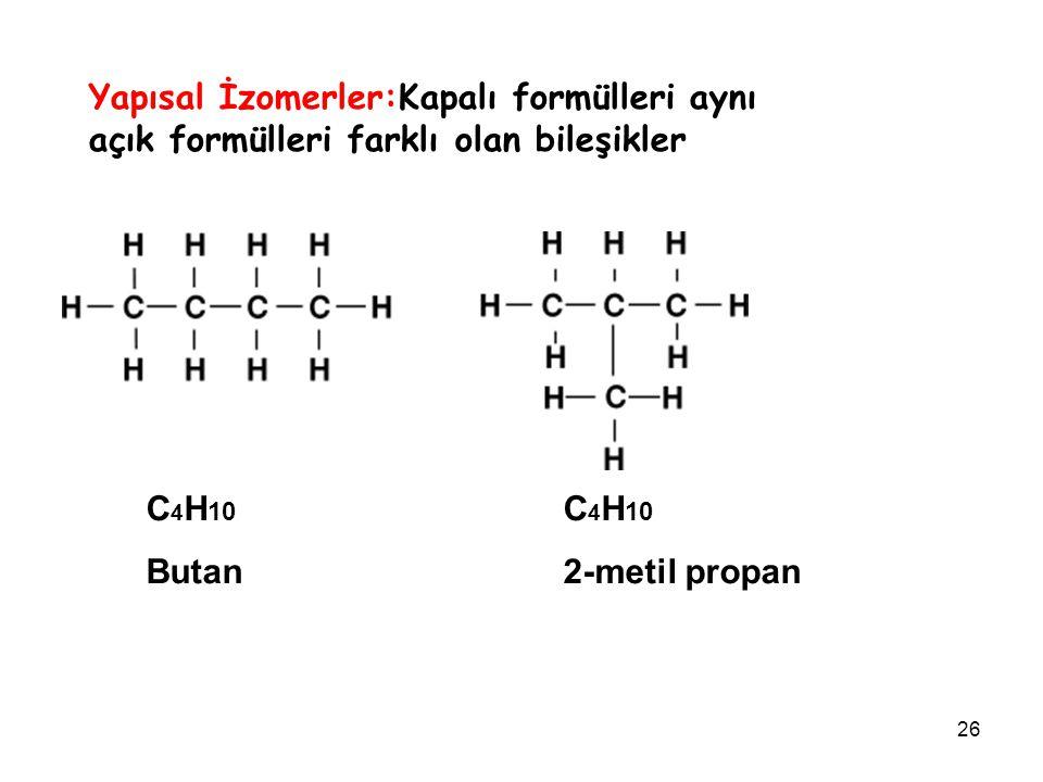 26 Yapısal İzomerler:Kapalı formülleri aynı açık formülleri farklı olan bileşikler C 4 H 10 Butan 2-metil propan