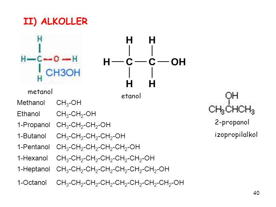 40 II) ALKOLLER metanol etanol MethanolCH 3 -OH EthanolCH 3 -CH 2 -OH 1-PropanolCH 3 -CH 2 -CH 2 -OH 1-ButanolCH 3 -CH 2 -CH 2 -CH 2 -OH 1-PentanolCH