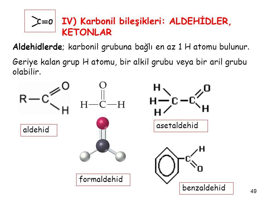 49 IV) Karbonil bileşikleri: ALDEHİDLER, KETONLAR Aldehidlerde; karbonil grubuna bağlı en az 1 H atomu bulunur. Geriye kalan grup H atomu, bir alkil g