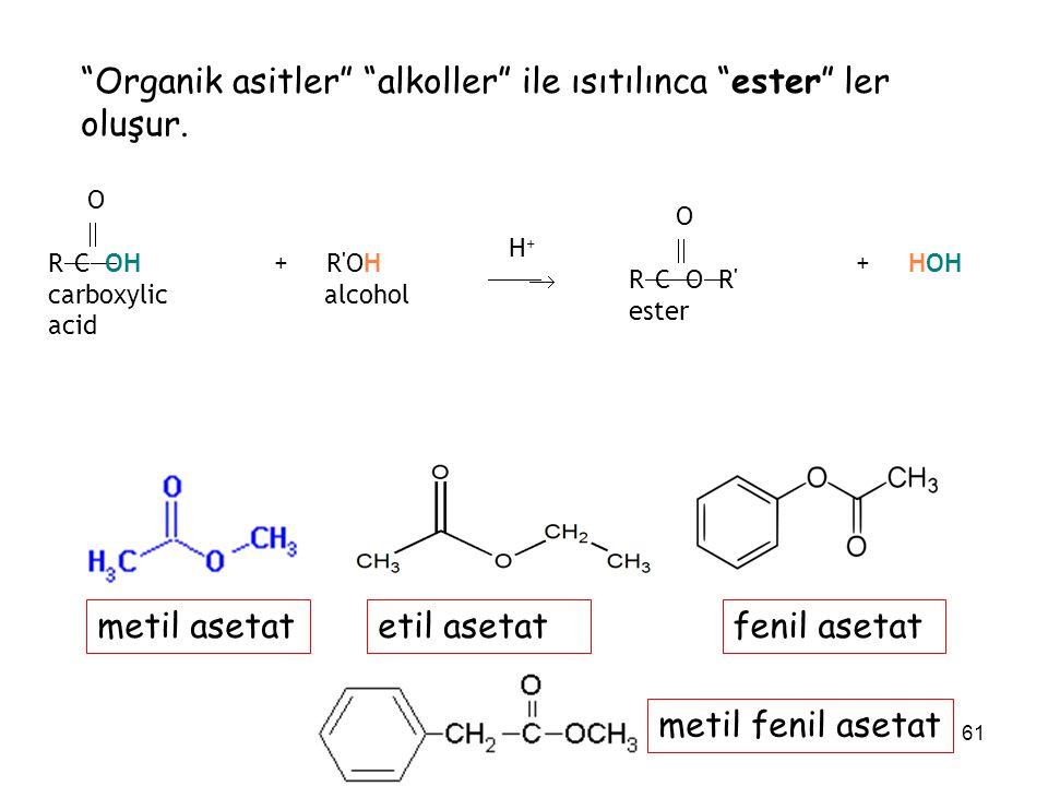 "61 ""Organik asitler"" ""alkoller"" ile ısıtılınca ""ester"" ler oluşur. O  R  C  OH carboxylic acid + R'OH alcohol H +  O  R  C  O  R' ester +"