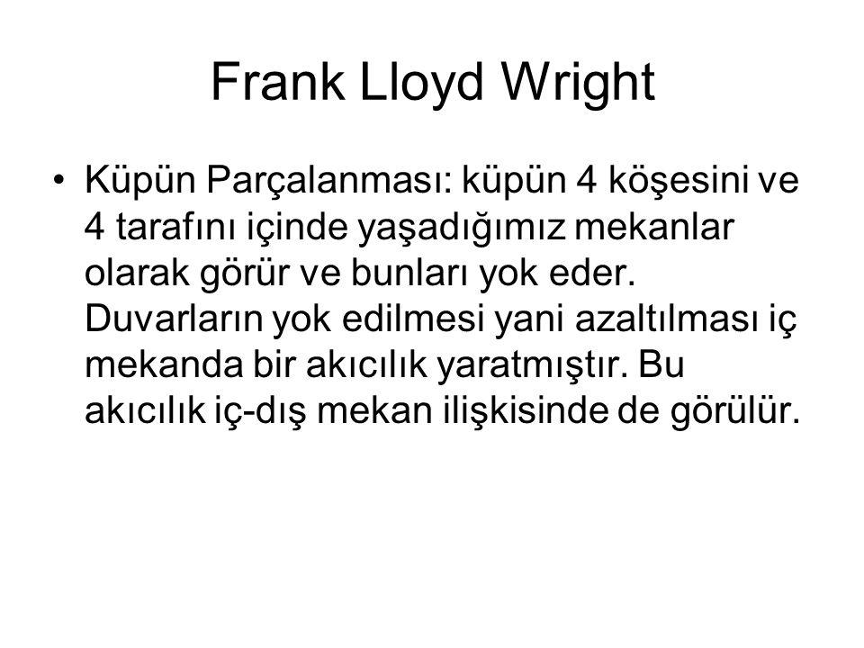 Frank Lloyd Wright Küpün Parçalanması: küpün 4 köşesini ve 4 tarafını içinde yaşadığımız mekanlar olarak görür ve bunları yok eder. Duvarların yok edi