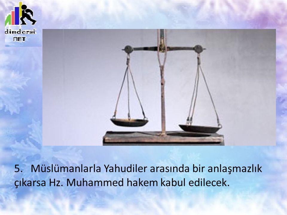 5. Müslümanlarla Yahudiler arasında bir anlaşmazlık çıkarsa Hz. Muhammed hakem kabul edilecek.