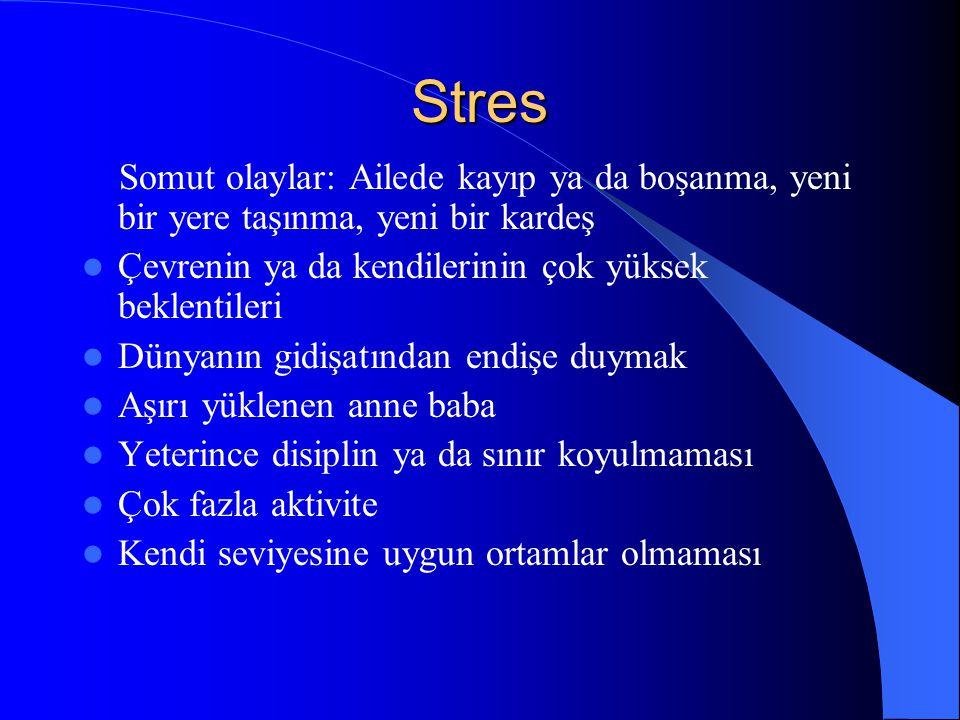 Stres Somut olaylar: Ailede kayıp ya da boşanma, yeni bir yere taşınma, yeni bir kardeş Çevrenin ya da kendilerinin çok yüksek beklentileri Dünyanın g