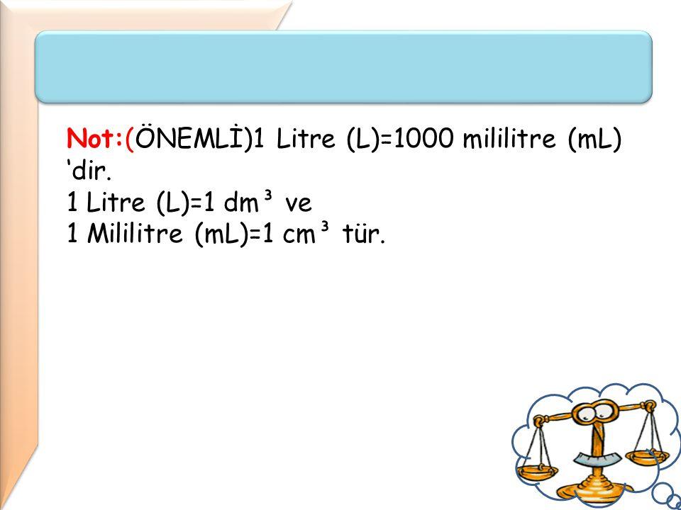 Not:(ÖNEMLİ)1 Litre (L)=1000 mililitre (mL) 'dir. 1 Litre (L)=1 dm³ ve 1 Mililitre (mL)=1 cm³ tür.