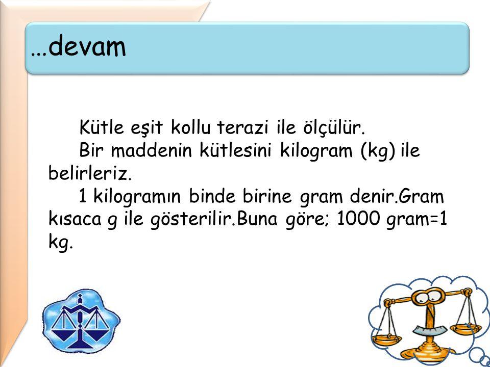 …devam Kütle eşit kollu terazi ile ölçülür. Bir maddenin kütlesini kilogram (kg) ile belirleriz. 1 kilogramın binde birine gram denir.Gram kısaca g il