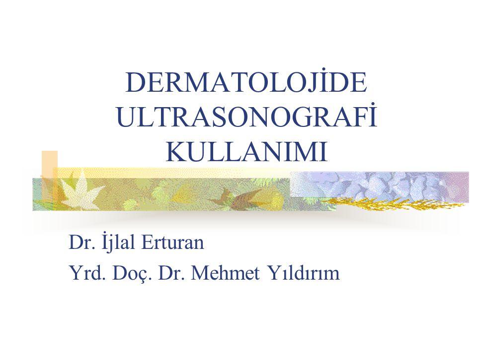 DERMATOLOJİDE ULTRASONOGRAFİ KULLANIMI Dr. İjlal Erturan Yrd. Doç. Dr. Mehmet Yıldırım