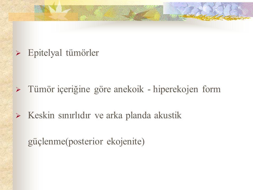  Epitelyal tümörler  Tümör içeriğine göre anekoik - hiperekojen form  Keskin sınırlıdır ve arka planda akustik güçlenme(posterior ekojenite)