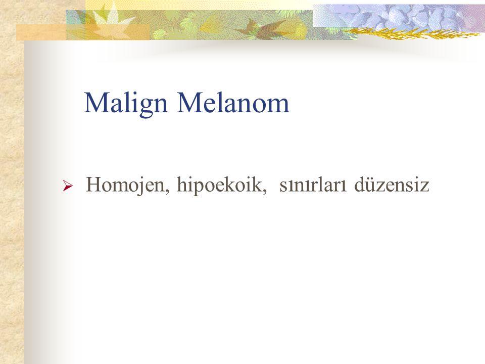 Malign Melanom  Homojen, hipoekoik, s ı n ı rlar ı düzensiz