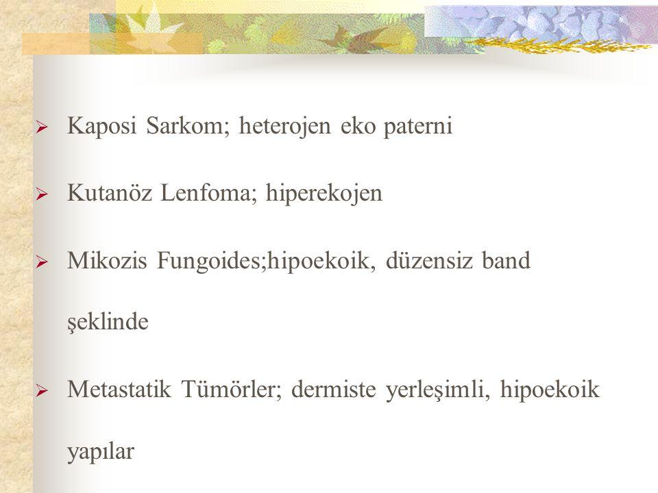  Kaposi Sarkom; heterojen eko paterni  Kutanöz Lenfoma; hiperekojen  Mikozis Fungoides;hipoekoik, düzensiz band şeklinde  Metastatik Tümörler; dermiste yerleşimli, hipoekoik yapılar