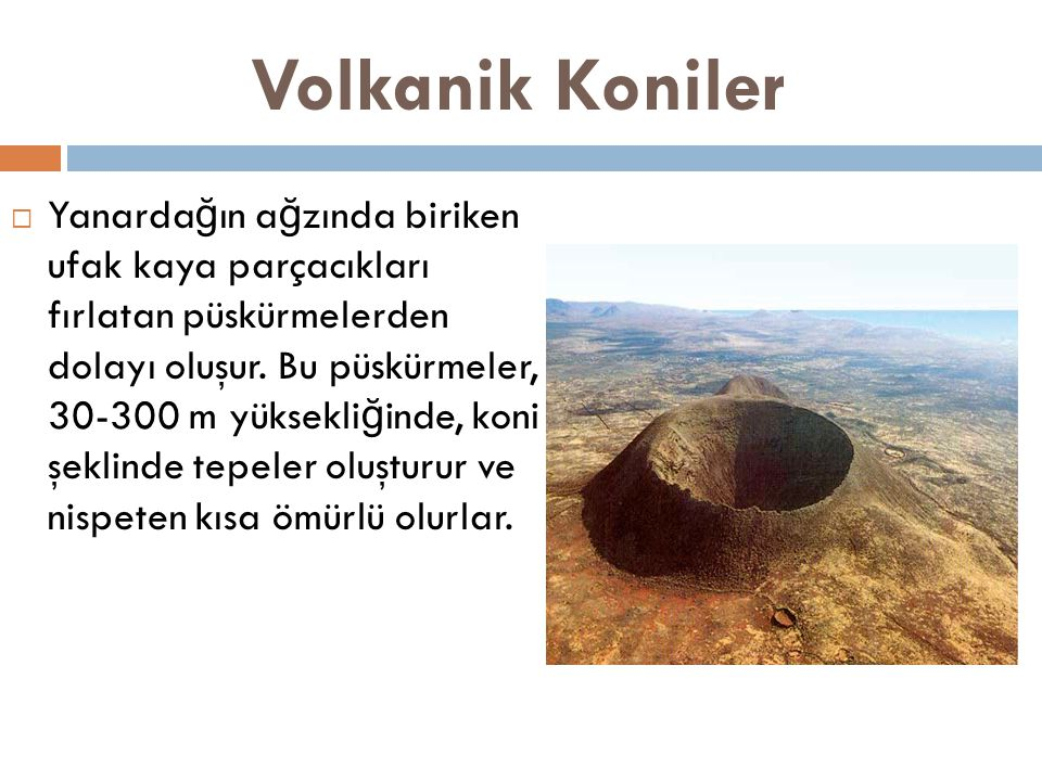 Volkanik Koniler  Yanarda ğ ın a ğ zında biriken ufak kaya parçacıkları fırlatan püskürmelerden dolayı oluşur.