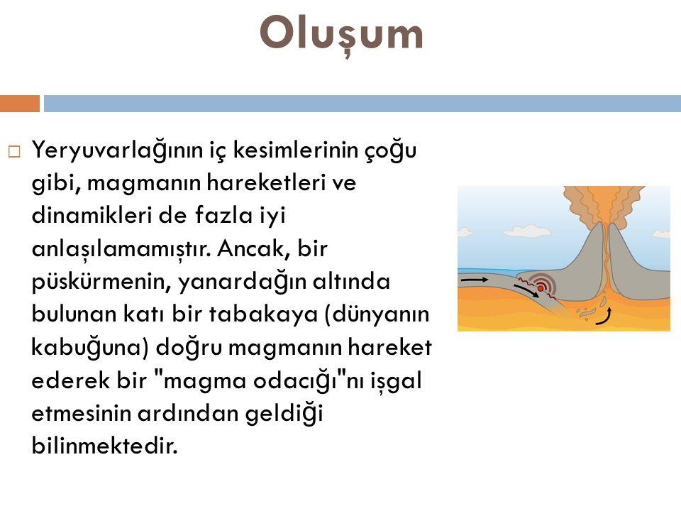 Oluşum  Yeryuvarla ğ ının iç kesimlerinin ço ğ u gibi, magmanın hareketleri ve dinamikleri de fazla iyi anlaşılamamıştır.