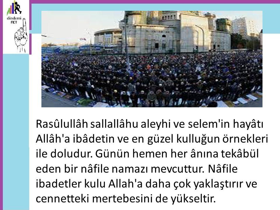 Resûlullah -(s.a.v): Müslüman bir kimse, farzların dışında nâfile olarak her gün Allah rızası için on iki rek`at namaz kılarsa, Allah Teâlâ ona cennette bir köşk yapar (Müslim, Müsâfirîn 103.