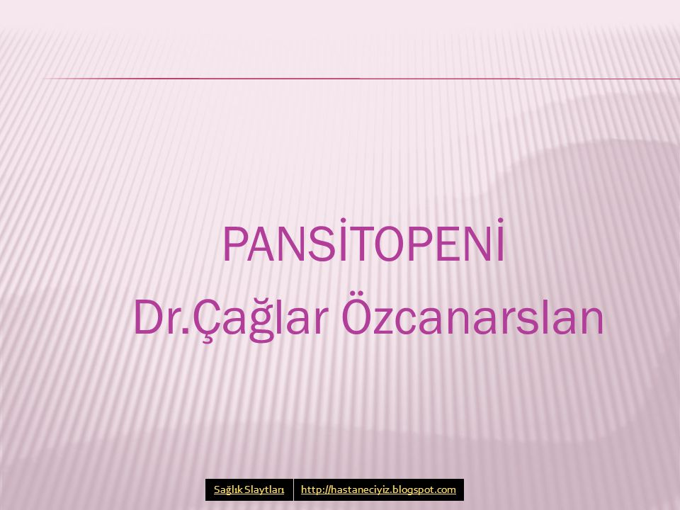 PANSİTOPENİ Dr.Çağlar Özcanarslan Sa ğ l ı k Slaytlar ı http://hastaneciyiz.blogspot.com
