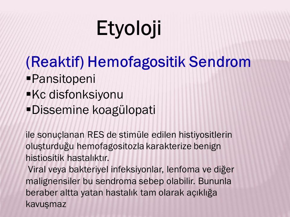 (Reaktif) Hemofagositik Sendrom  Pansitopeni  Kc disfonksiyonu  Dissemine koagülopati ile sonuçlanan RES de stimüle edilen histiyositlerin oluşturd