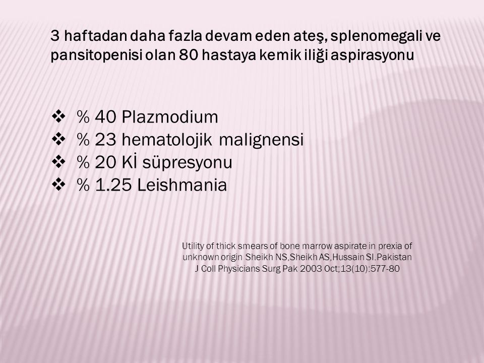  % 40 Plazmodium  % 23 hematolojik malignensi  % 20 Kİ süpresyonu  % 1.25 Leishmania Utility of thick smears of bone marrow aspirate in prexia of