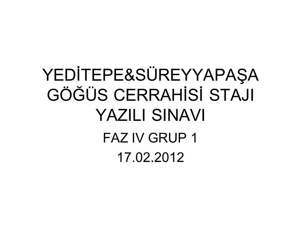 YEDİTEPE&SÜREYYAPAŞA GÖĞÜS CERRAHİSİ STAJI YAZILI SINAVI FAZ IV GRUP 1 17.02.2012