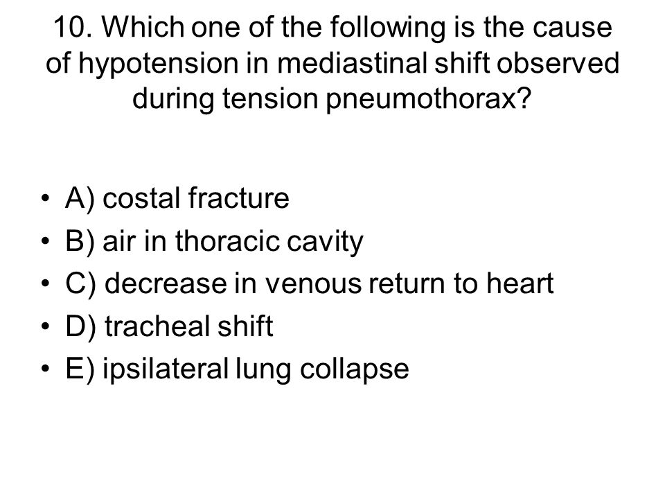 10. Which one of the following is the cause of hypotension in mediastinal shift observed during tension pneumothorax? A) costal fracture B) air in tho