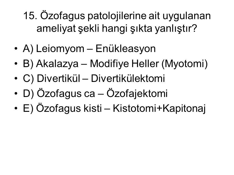 15. Özofagus patolojilerine ait uygulanan ameliyat şekli hangi şıkta yanlıştır? A) Leiomyom – Enükleasyon B) Akalazya – Modifiye Heller (Myotomi) C) D