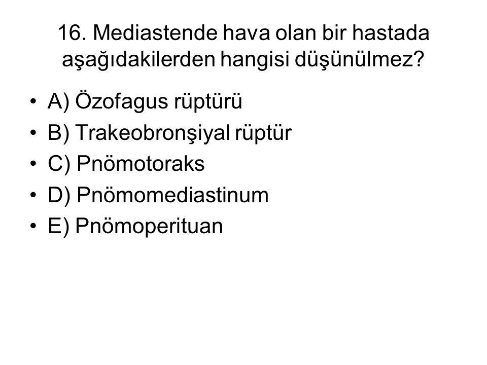 16. Mediastende hava olan bir hastada aşağıdakilerden hangisi düşünülmez? A) Özofagus rüptürü B) Trakeobronşiyal rüptür C) Pnömotoraks D) Pnömomediast