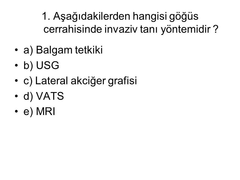 1. Aşağıdakilerden hangisi göğüs cerrahisinde invaziv tanı yöntemidir ? a) Balgam tetkiki b) USG c) Lateral akciğer grafisi d) VATS e) MRI