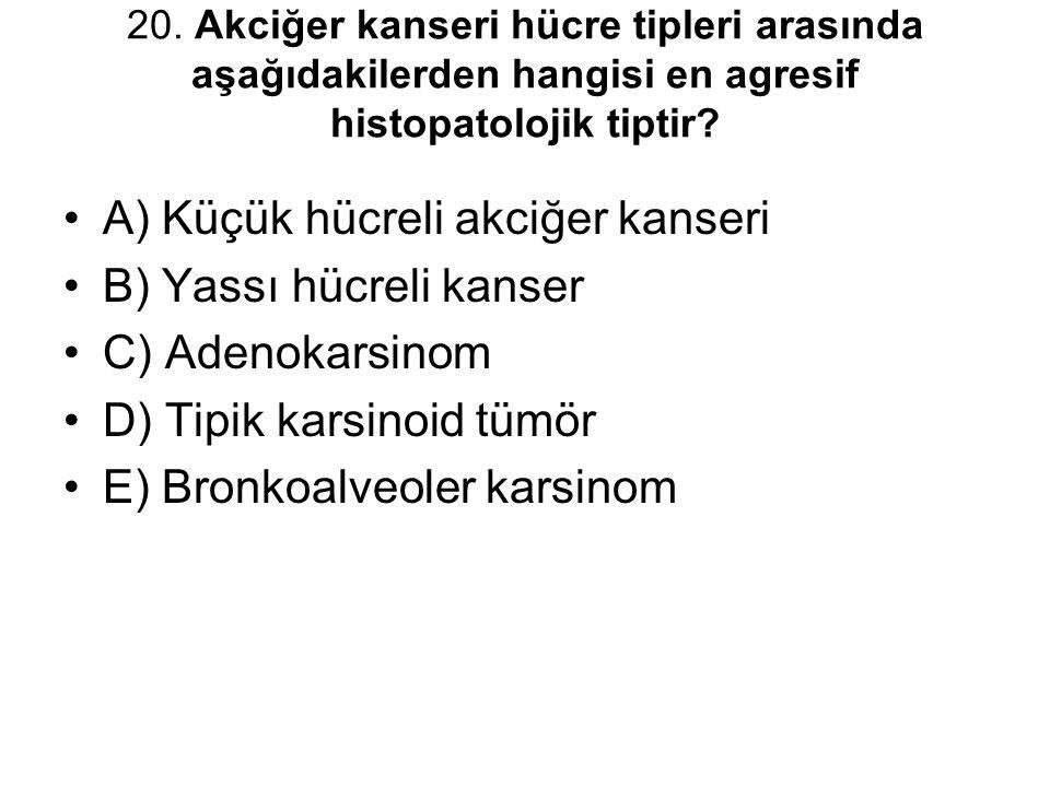 20. Akciğer kanseri hücre tipleri arasında aşağıdakilerden hangisi en agresif histopatolojik tiptir? A) Küçük hücreli akciğer kanseri B) Yassı hücreli