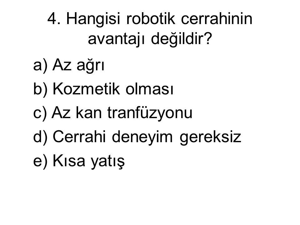4. Hangisi robotik cerrahinin avantajı değildir? a) Az ağrı b) Kozmetik olması c) Az kan tranfüzyonu d) Cerrahi deneyim gereksiz e) Kısa yatış