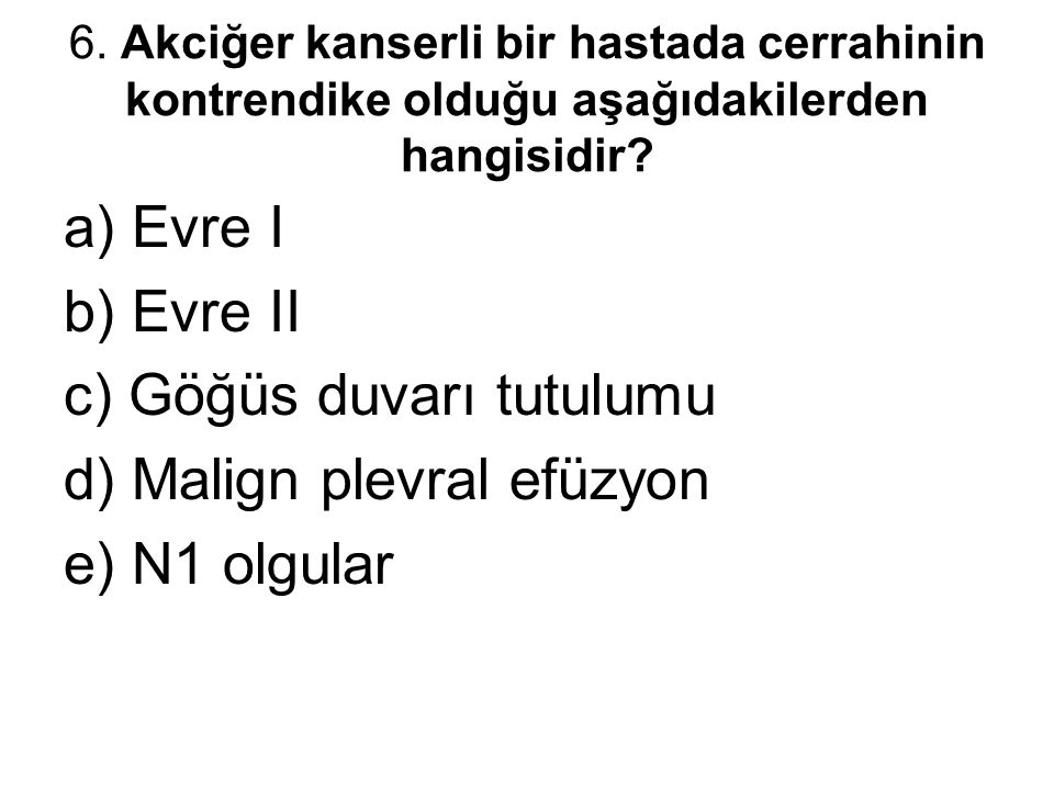 6. Akciğer kanserli bir hastada cerrahinin kontrendike olduğu aşağıdakilerden hangisidir? a) Evre I b) Evre II c) Göğüs duvarı tutulumu d) Malign plev