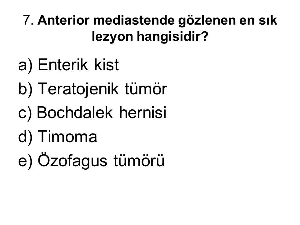 7. Anterior mediastende gözlenen en sık lezyon hangisidir? a) Enterik kist b) Teratojenik tümör c) Bochdalek hernisi d) Timoma e) Özofagus tümörü