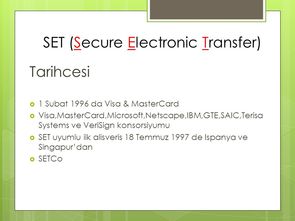 SET (Secure Electronic Transfer) Tarihcesi  1 Subat 1996 da Visa & MasterCard  Visa,MasterCard,Microsoft,Netscape,IBM,GTE,SAIC,Terisa Systems ve Ver